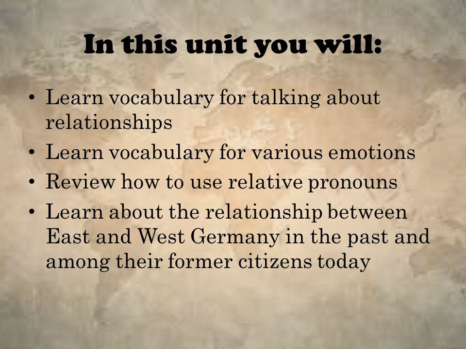 In this unit you will: Learn vocabulary for talking about relationships Learn vocabulary for various emotions Review how to use relative pronouns Learn about the relationship between East and West Germany in the past and among their former citizens today