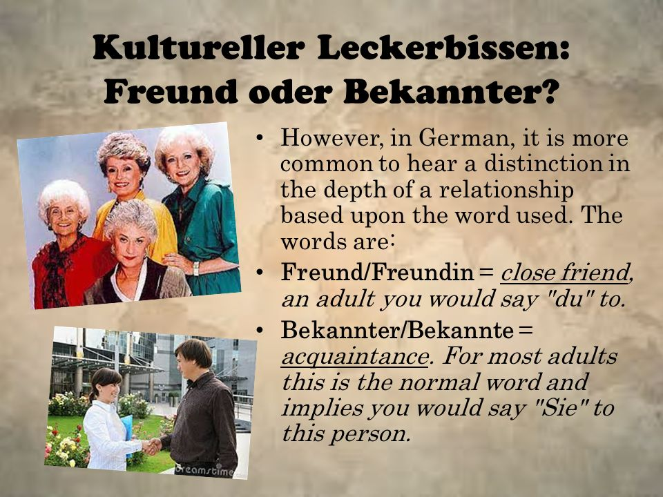 Kultureller Leckerbissen: Freund oder Bekannter? However, in German, it is more common to hear a distinction in the depth of a relationship based upon