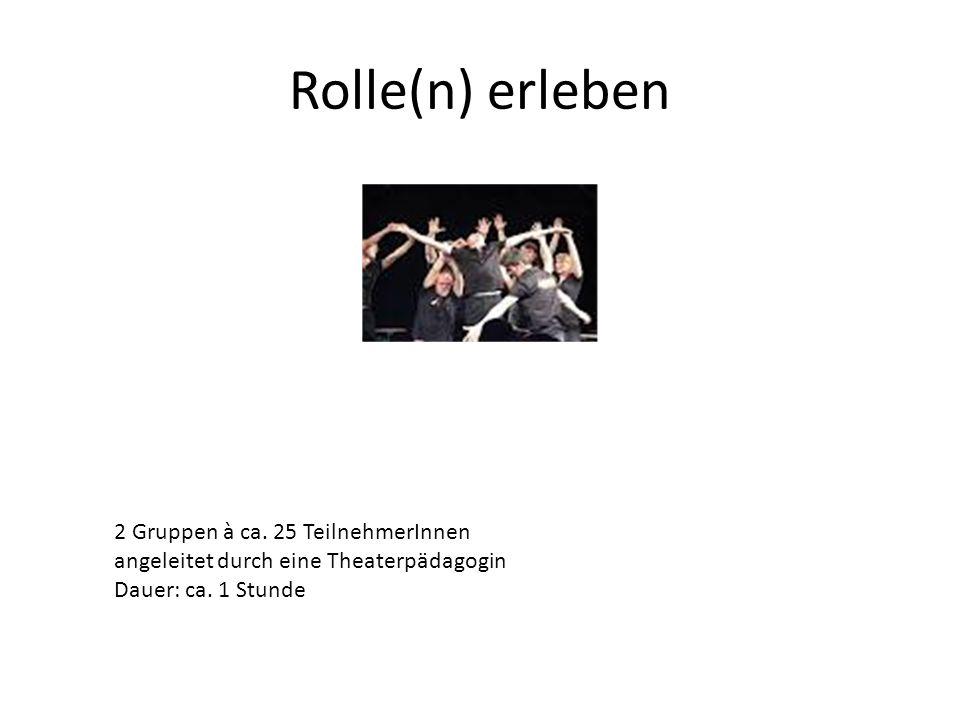 Rolle(n) erleben 2 Gruppen à ca. 25 TeilnehmerInnen angeleitet durch eine Theaterpädagogin Dauer: ca. 1 Stunde