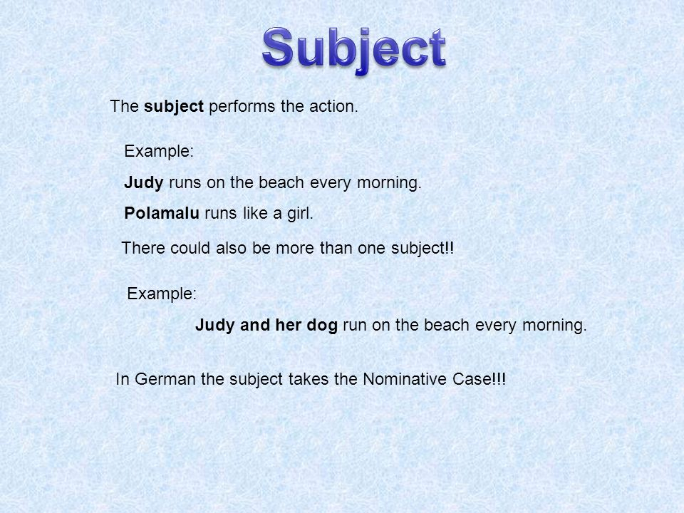 The subject performs the action. Example: Judy runs on the beach every morning.