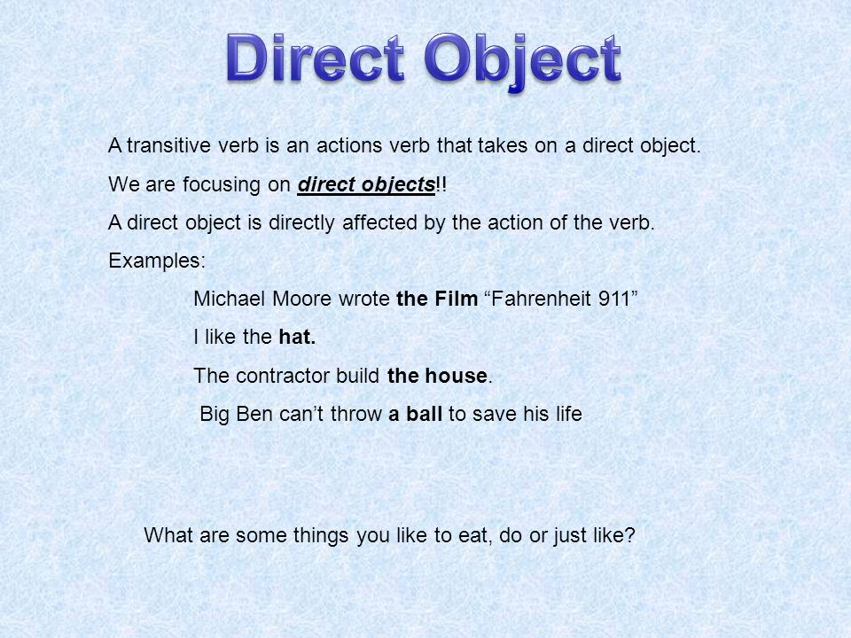 A transitive verb is an actions verb that takes on a direct object. We are focusing on direct objects!! A direct object is directly affected by the ac