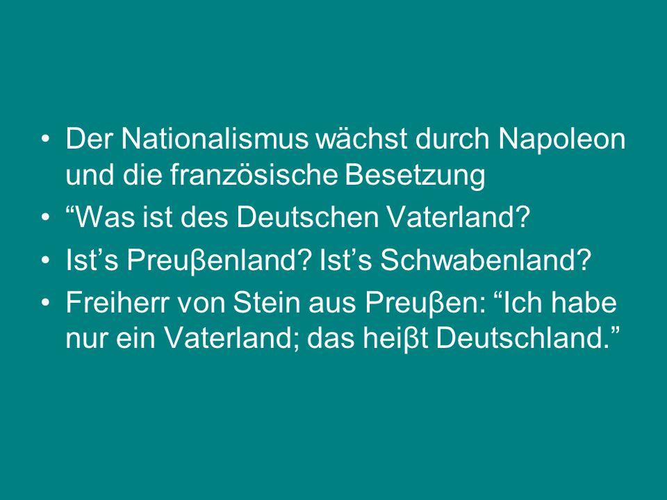 Der Nationalismus wächst durch Napoleon und die französische Besetzung Was ist des Deutschen Vaterland? Ists Preuβenland? Ists Schwabenland? Freiherr