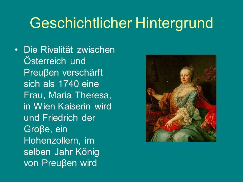 Geschichtlicher Hintergrund Die Rivalität zwischen Österreich und Preuβen verschärft sich als 1740 eine Frau, Maria Theresa, in Wien Kaiserin wird und