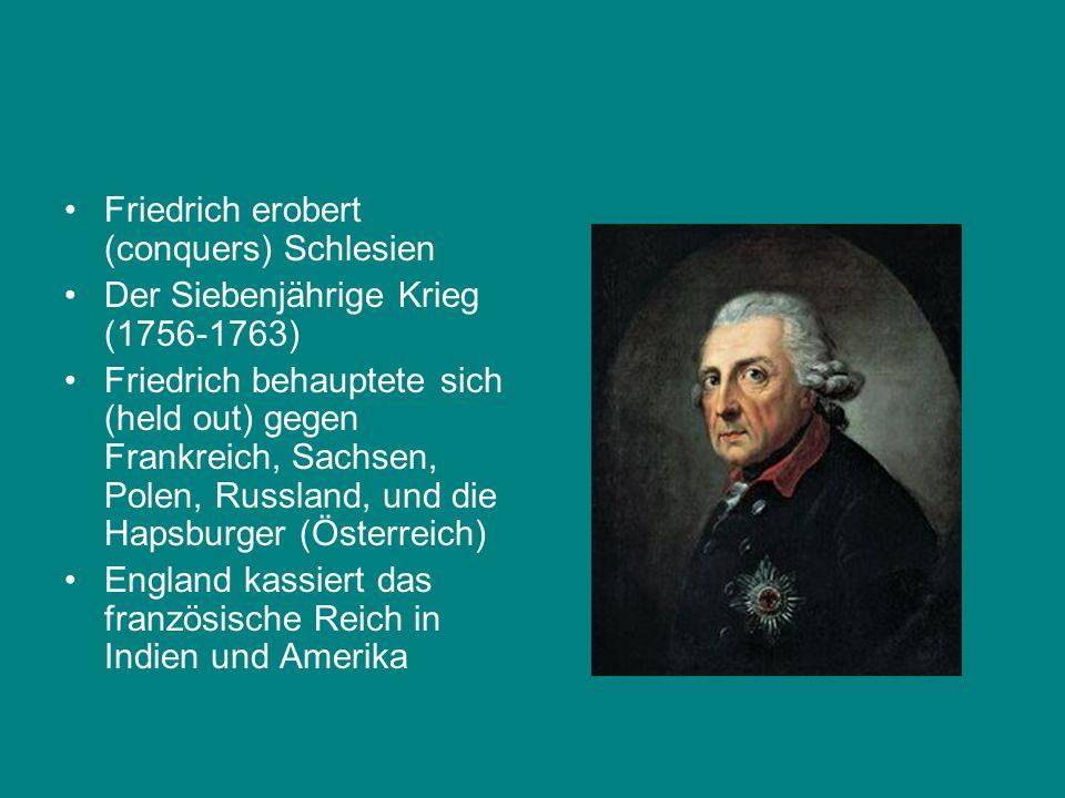 Friedrich erobert (conquers) Schlesien Der Siebenjährige Krieg (1756-1763) Friedrich behauptete sich (held out) gegen Frankreich, Sachsen, Polen, Russ