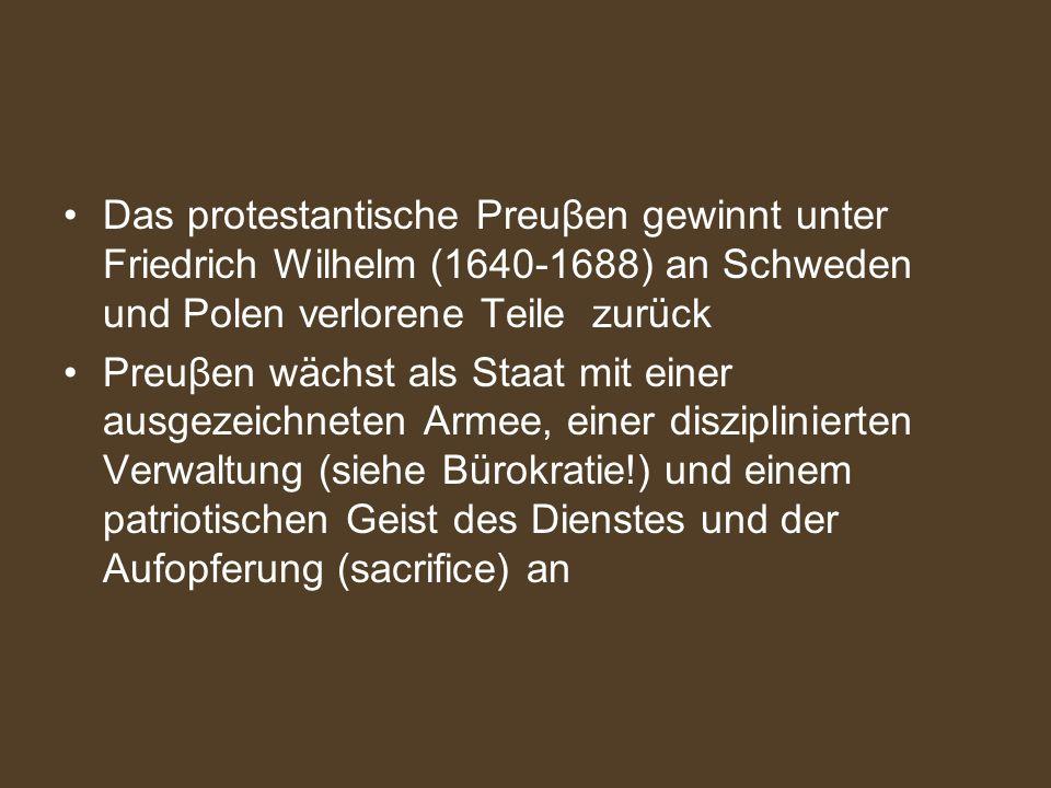 Das protestantische Preuβen gewinnt unter Friedrich Wilhelm (1640-1688) an Schweden und Polen verlorene Teile zurück Preuβen wächst als Staat mit eine