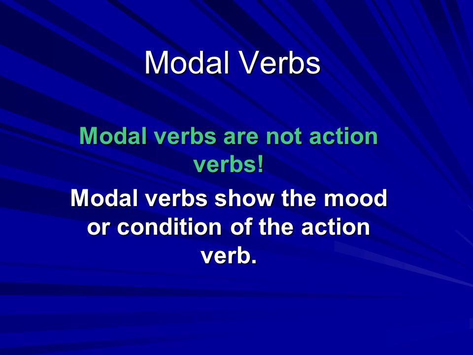 Modal Verbs Modal verbs are not action verbs! Modal verbs show the mood or condition of the action verb.