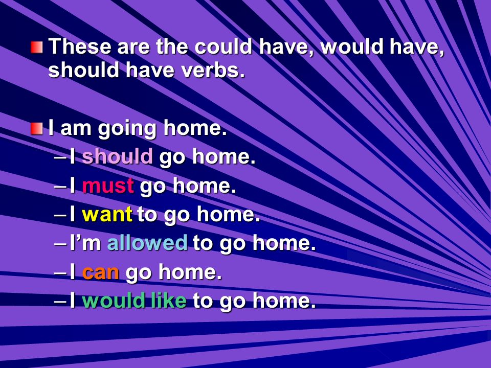These are the could have, would have, should have verbs. I am going home. –I–I–I–I should go home. –I–I–I–I must go home. –I–I–I–I want to go home. –I