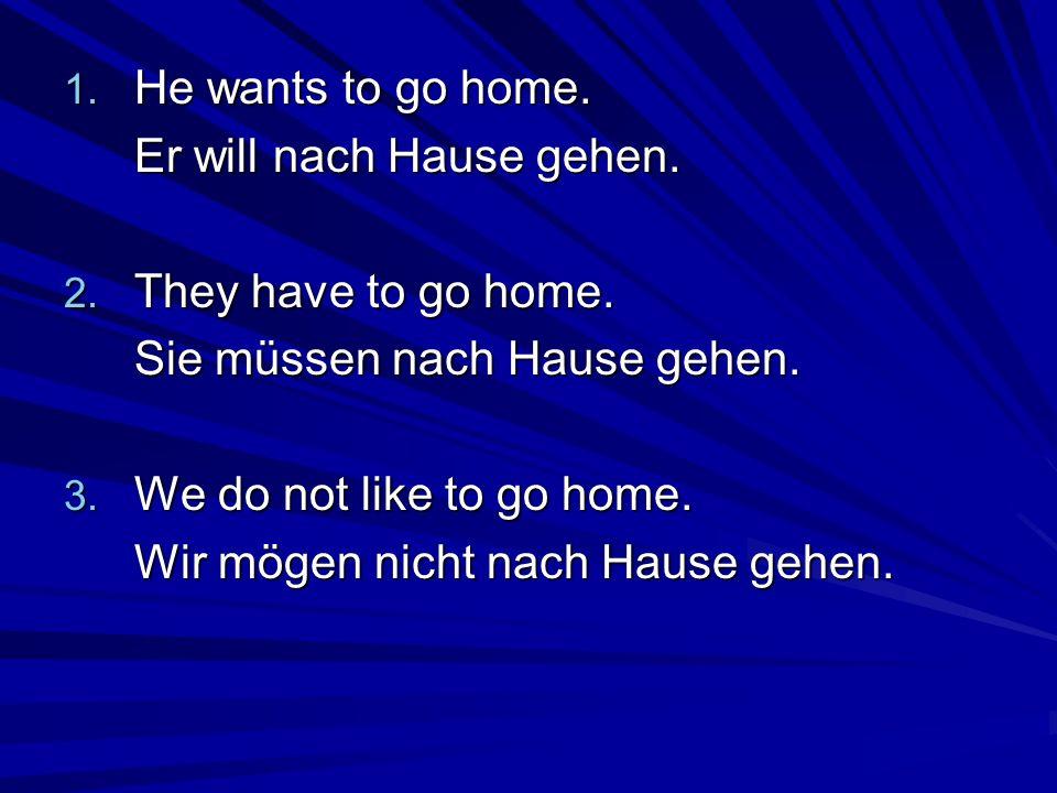 1. He wants to go home. Er will nach Hause gehen. 2. They have to go home. Sie müssen nach Hause gehen. 3. We do not like to go home. Wir mögen nicht