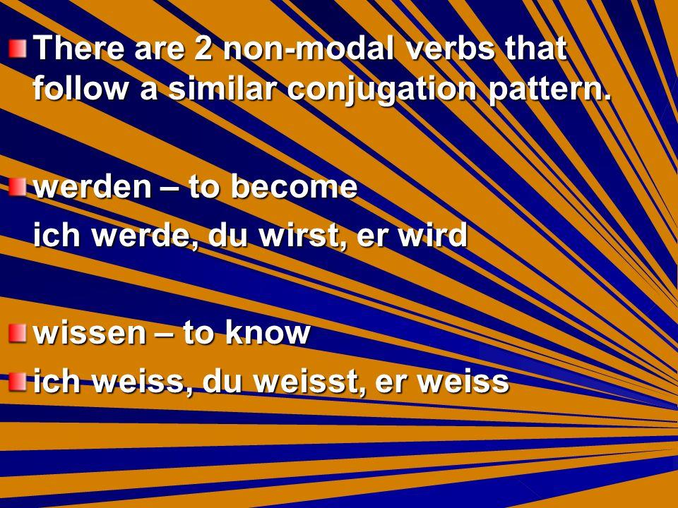 There are 2 non-modal verbs that follow a similar conjugation pattern. werden – to become ich werde, du wirst, er wird wissen – to know ich weiss, du