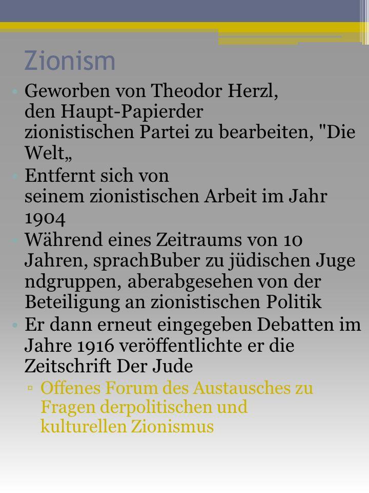 Zionism Geworben von Theodor Herzl, den Haupt-Papierder zionistischen Partei zu bearbeiten, Die Welt Entfernt sich von seinem zionistischen Arbeit im Jahr 1904 Während eines Zeitraums von 10 Jahren, sprachBuber zu jüdischen Juge ndgruppen, aberabgesehen von der Beteiligung an zionistischen Politik Er dann erneut eingegeben Debatten im Jahre 1916 veröffentlichte er die Zeitschrift Der Jude Offenes Forum des Austausches zu Fragen derpolitischen und kulturellen Zionismus