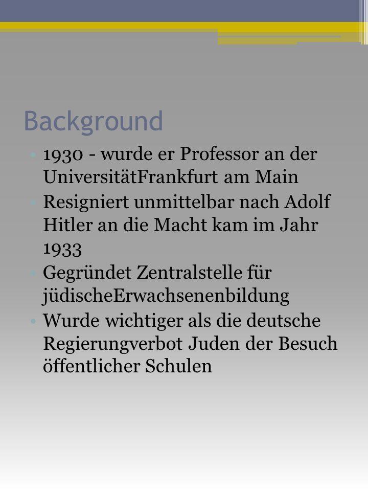 Background 1930 - wurde er Professor an der UniversitätFrankfurt am Main Resigniert unmittelbar nach Adolf Hitler an die Macht kam im Jahr 1933 Gegründet Zentralstelle für jüdischeErwachsenenbildung Wurde wichtiger als die deutsche Regierungverbot Juden der Besuch öffentlicher Schulen