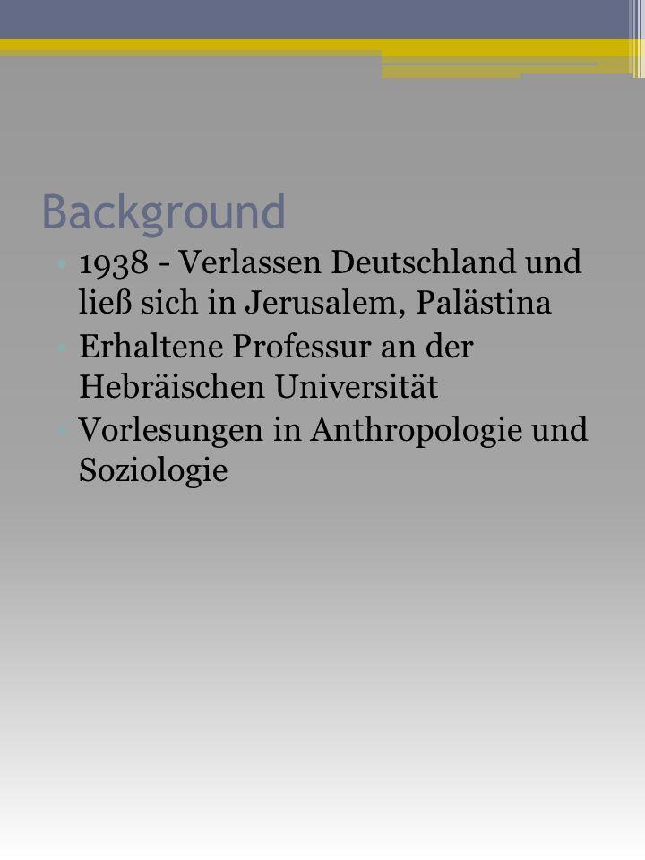 Background 1938 - Verlassen Deutschland und ließ sich in Jerusalem, Palästina Erhaltene Professur an der Hebräischen Universität Vorlesungen in Anthropologie und Soziologie