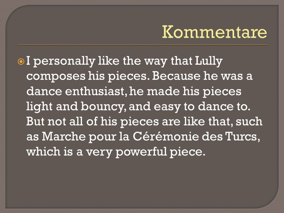 Kommentare I personally like the way that Lully composes his pieces. Because he was a dance enthusiast, he made his pieces light and bouncy, and easy