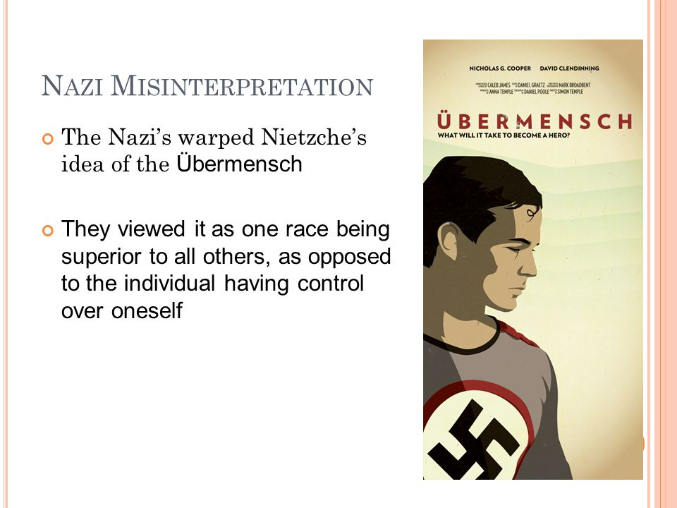 N AZI M ISINTERPRETATION The Nazis warped Nietzches idea of the Übermensch They viewed it as one race being superior to all others, as opposed to the individual having control over oneself