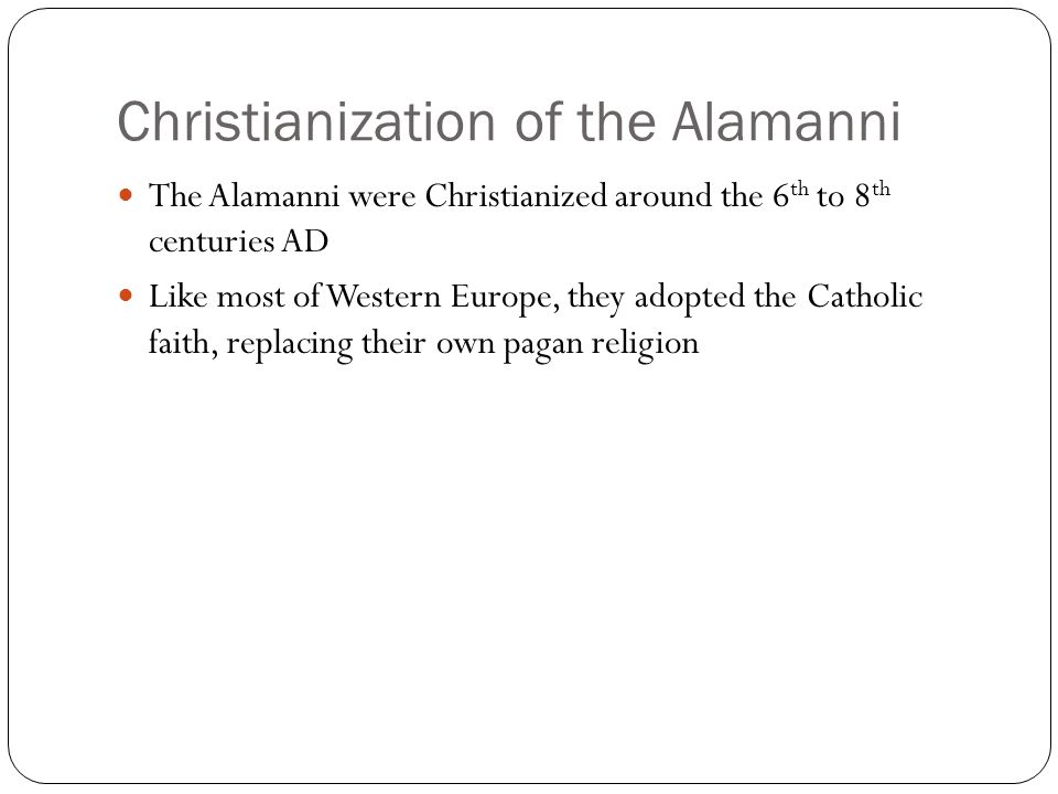 Christianization of the Alamanni The Alamanni were Christianized around the 6 th to 8 th centuries AD Like most of Western Europe, they adopted the Catholic faith, replacing their own pagan religion