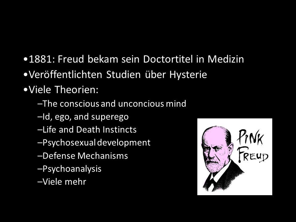 Arbeiten 1881: Freud bekam sein Doctortitel in Medizin Veröffentlichten Studien über Hysterie Viele Theorien: –The conscious and unconcious mind –Id, ego, and superego –Life and Death Instincts –Psychosexual development –Defense Mechanisms –Psychoanalysis –Viele mehr