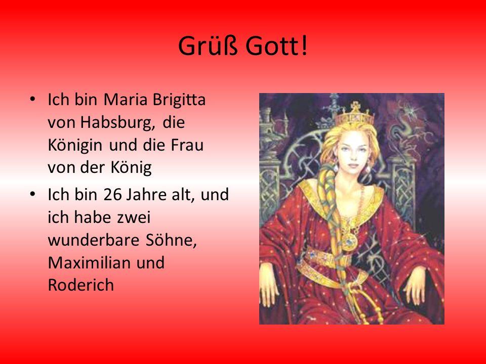 Grüß Gott! Ich bin Maria Brigitta von Habsburg, die Königin und die Frau von der König Ich bin 26 Jahre alt, und ich habe zwei wunderbare Söhne, Maxim