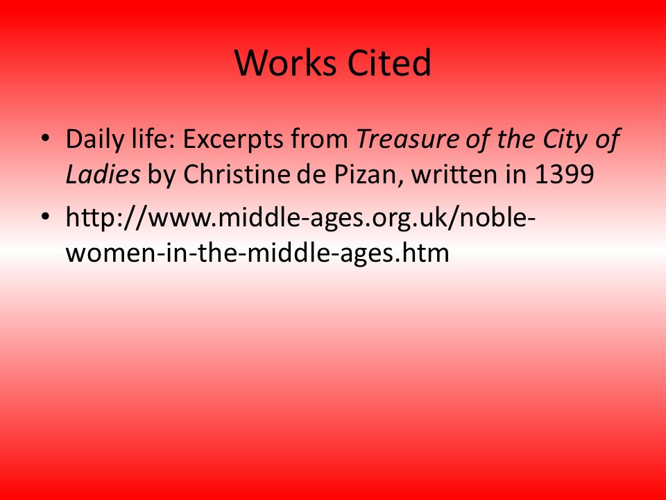 Works Cited Daily life: Excerpts from Treasure of the City of Ladies by Christine de Pizan, written in 1399 http://www.middle-ages.org.uk/noble- women