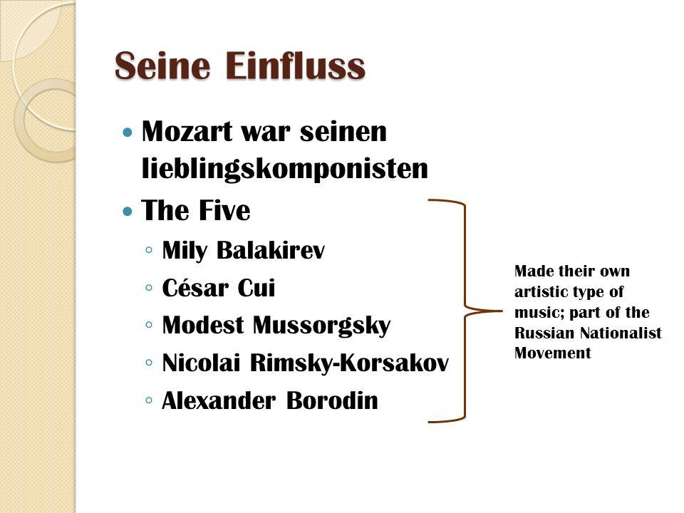 Seine Einfluss Mozart war seinen lieblingskomponisten The Five Mily Balakirev César Cui Modest Mussorgsky Nicolai Rimsky-Korsakov Alexander Borodin Made their own artistic type of music; part of the Russian Nationalist Movement