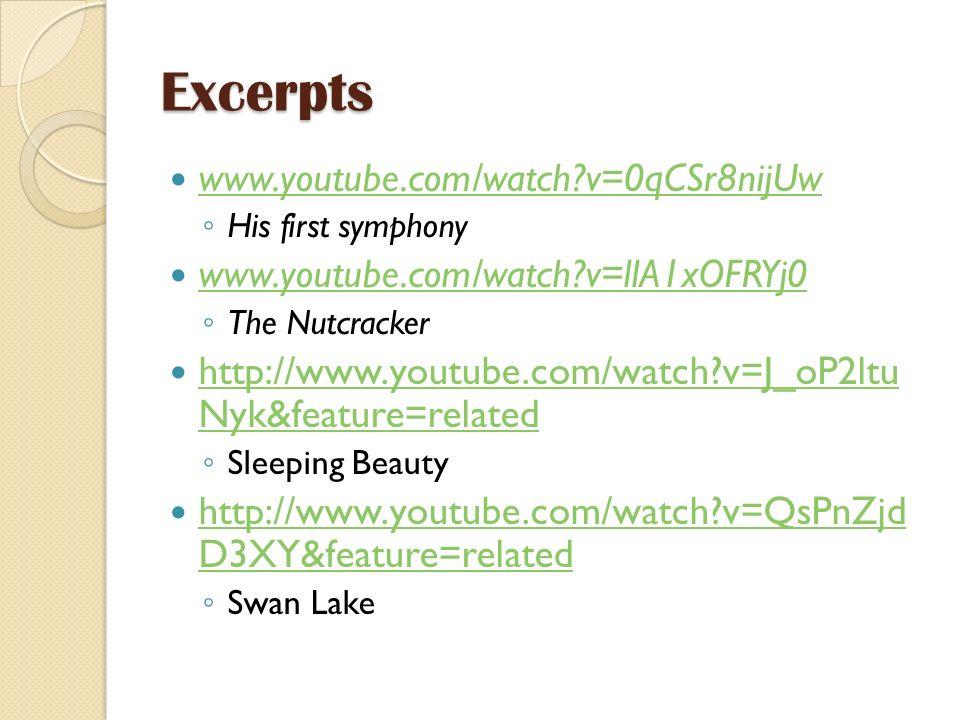 Excerpts www.youtube.com/watch?v=0qCSr8nijUw His first symphony www.youtube.com/watch?v=llA1xOFRYj0 The Nutcracker http://www.youtube.com/watch?v=J_oP2ltu Nyk&feature=related http://www.youtube.com/watch?v=J_oP2ltu Nyk&feature=related Sleeping Beauty http://www.youtube.com/watch?v=QsPnZjd D3XY&feature=related http://www.youtube.com/watch?v=QsPnZjd D3XY&feature=related Swan Lake