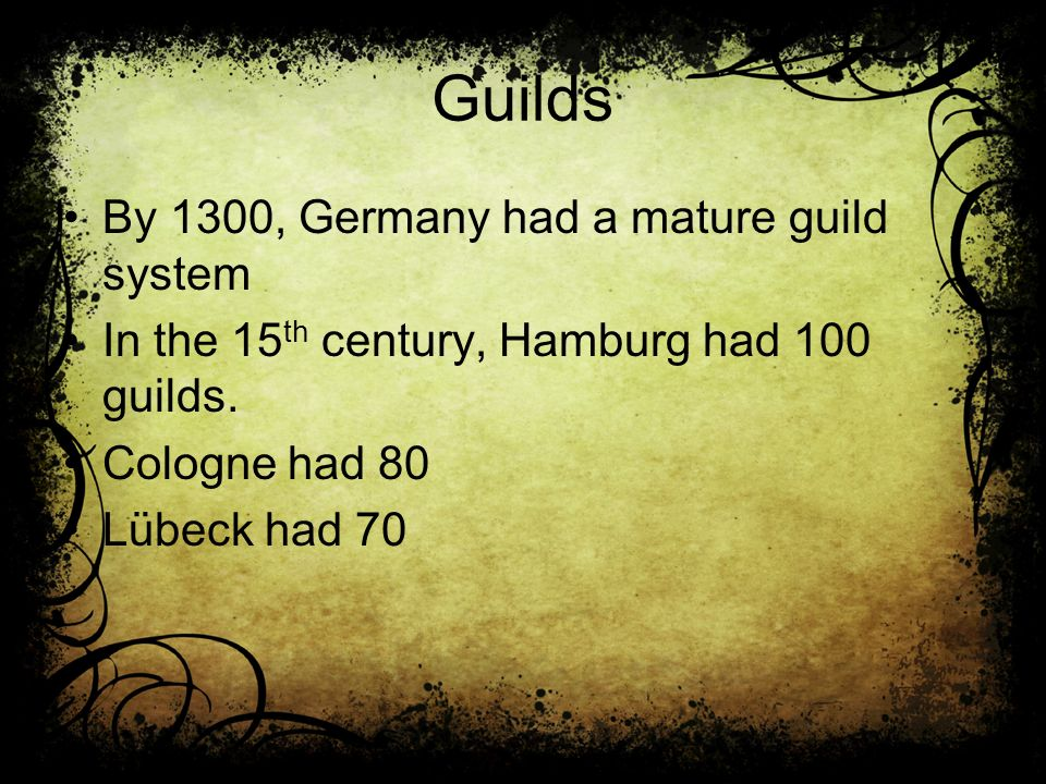Guilds By 1300, Germany had a mature guild system In the 15 th century, Hamburg had 100 guilds.