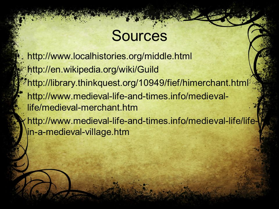 Sources http://www.localhistories.org/middle.html http://en.wikipedia.org/wiki/Guild http://library.thinkquest.org/10949/fief/himerchant.html http://www.medieval-life-and-times.info/medieval- life/medieval-merchant.htm http://www.medieval-life-and-times.info/medieval-life/life- in-a-medieval-village.htm