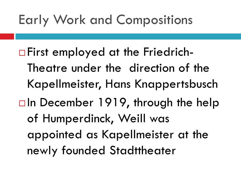 Early Work and Compositions First employed at the Friedrich- Theatre under the direction of the Kapellmeister, Hans Knappertsbusch In December 1919, through the help of Humperdinck, Weill was appointed as Kapellmeister at the newly founded Stadttheater