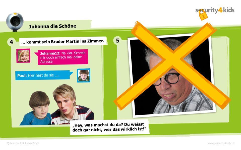 © Microsoft Schweiz GmbH Johanna die Schöne www.security4kids.ch Nach kurzer Zeit schlägt Johanna12 ein Treffen vor und bittet Paul, seine Adresse in den Messi zu schreiben.