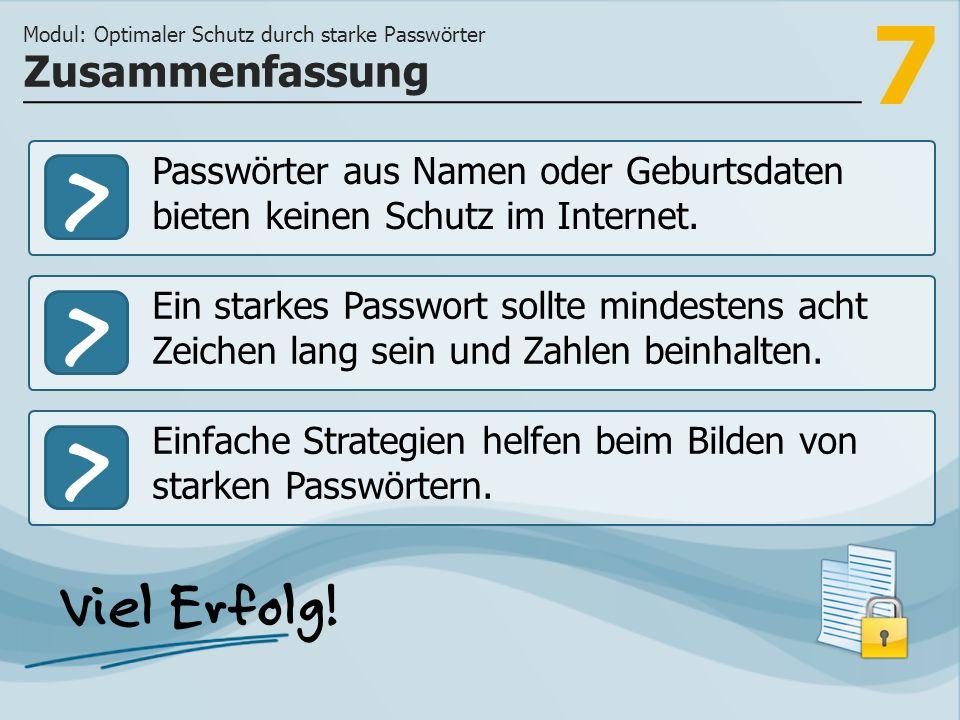 7 >>> Passwörter aus Namen oder Geburtsdaten bieten keinen Schutz im Internet. Ein starkes Passwort sollte mindestens acht Zeichen lang sein und Zahle