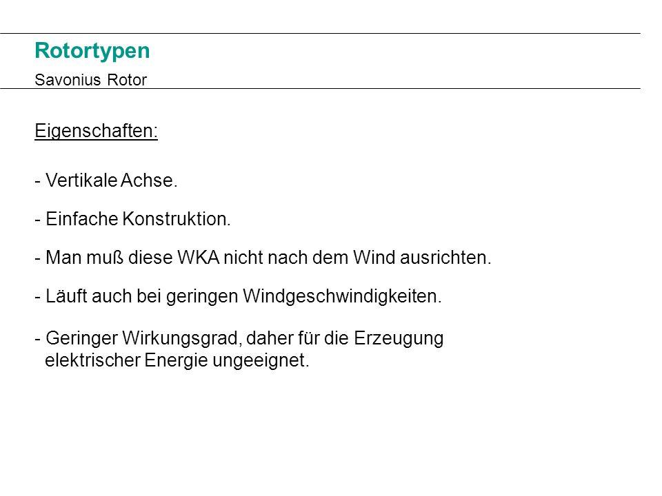 Rotortypen Savonius Rotor Eigenschaften: - Vertikale Achse. - Man muß diese WKA nicht nach dem Wind ausrichten. - Läuft auch bei geringen Windgeschwin