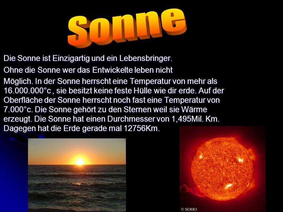 Die Sonne ist Einzigartig und ein Lebensbringer. Ohne die Sonne wer das Entwickelte leben nicht Möglich. In der Sonne herrscht eine Temperatur von meh