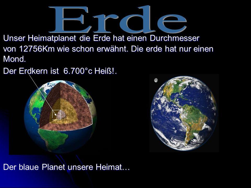 Unser Heimatplanet die Erde hat einen Durchmesser von 12756Km wie schon erwähnt. Die erde hat nur einen Mond. Der Erdkern ist 6.700°c Heiß!. Der blaue