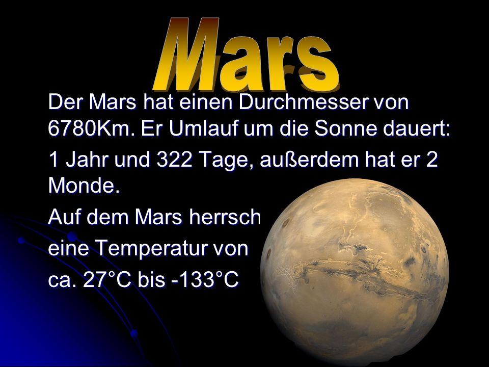 Der Mars hat einen Durchmesser von 6780Km. Er Umlauf um die Sonne dauert: 1 Jahr und 322 Tage, außerdem hat er 2 Monde. Auf dem Mars herrscht eine Tem