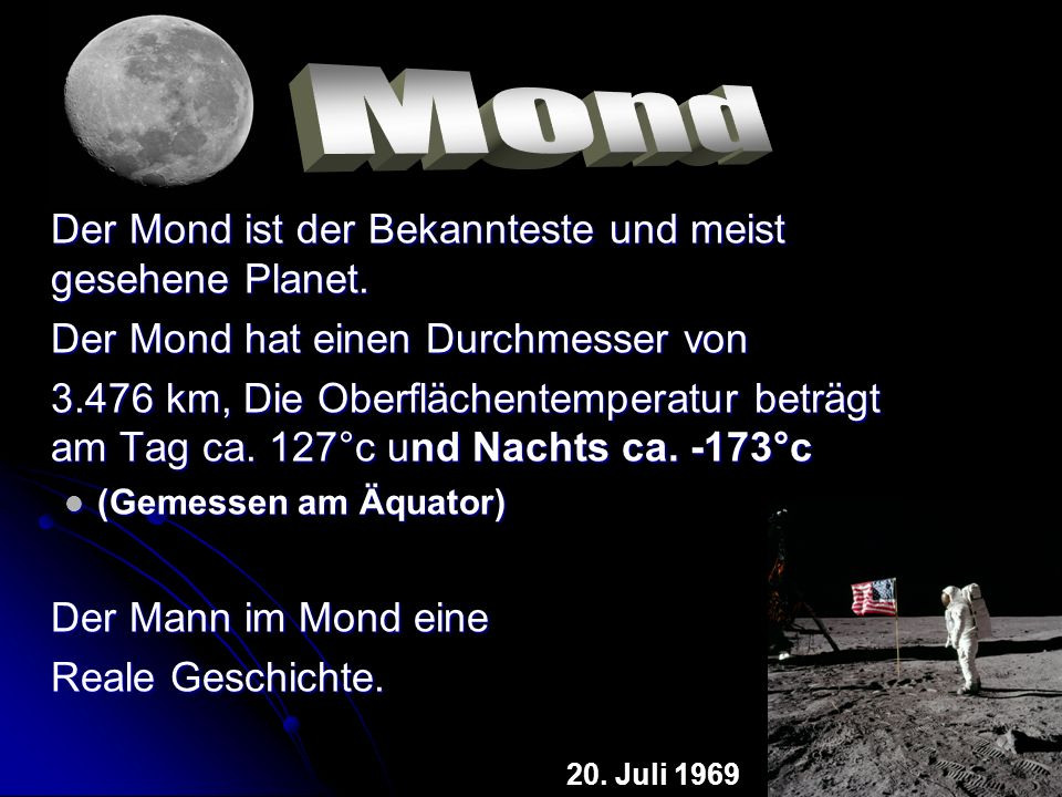 Der Mond ist der Bekannteste und meist gesehene Planet. Der Mond hat einen Durchmesser von 3.476 km, Die Oberflächentemperatur beträgt am Tag ca. 127°