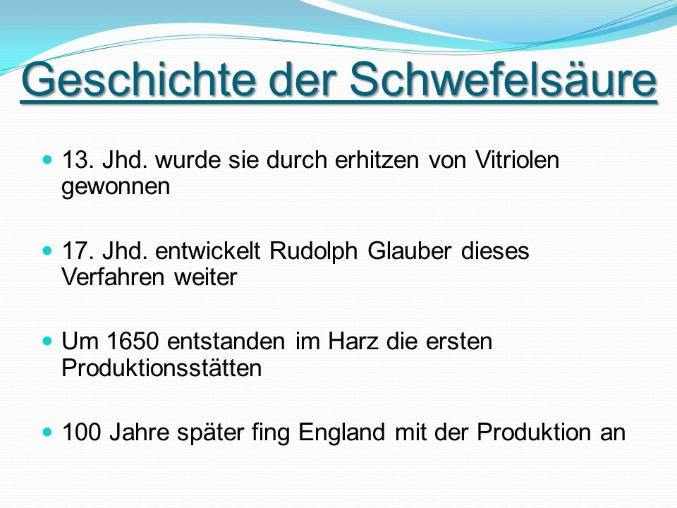 Geschichte der Schwefelsäure 13. Jhd. wurde sie durch erhitzen von Vitriolen gewonnen 17. Jhd. entwickelt Rudolph Glauber dieses Verfahren weiter Um 1