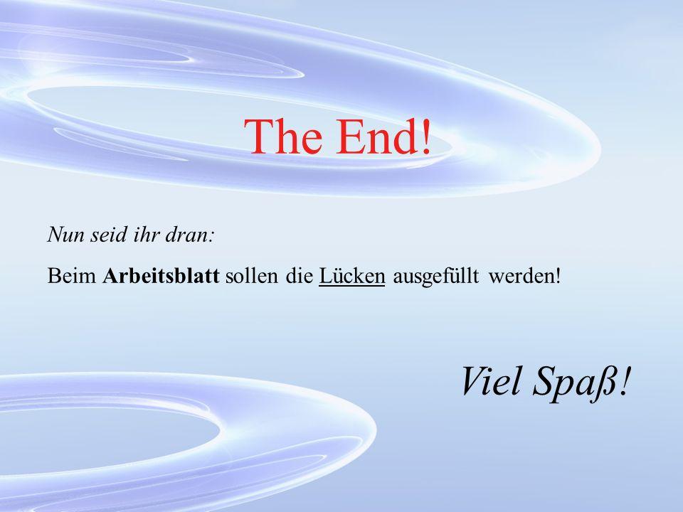 The End! Nun seid ihr dran: Beim Arbeitsblatt sollen die Lücken ausgefüllt werden! Viel Spaß!