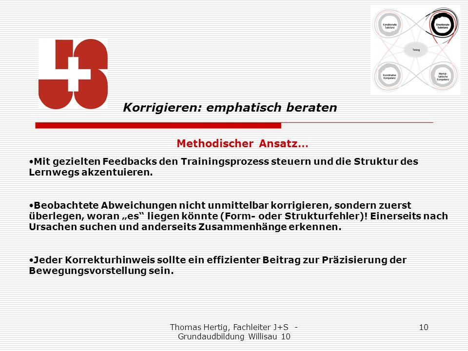 Thomas Hertig, Fachleiter J+S - Grundaudbildung Willisau 10 10 Methodischer Ansatz… Mit gezielten Feedbacks den Trainingsprozess steuern und die Struktur des Lernwegs akzentuieren.