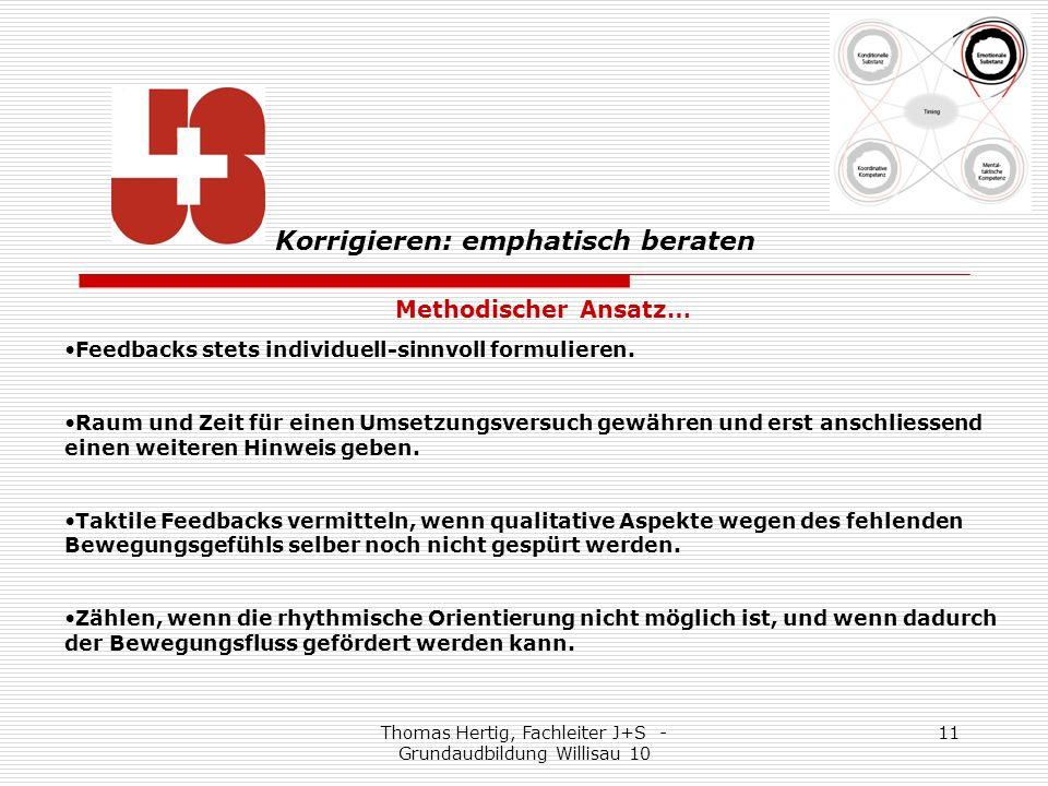 Thomas Hertig, Fachleiter J+S - Grundaudbildung Willisau 10 11 Methodischer Ansatz… Feedbacks stets individuell-sinnvoll formulieren.