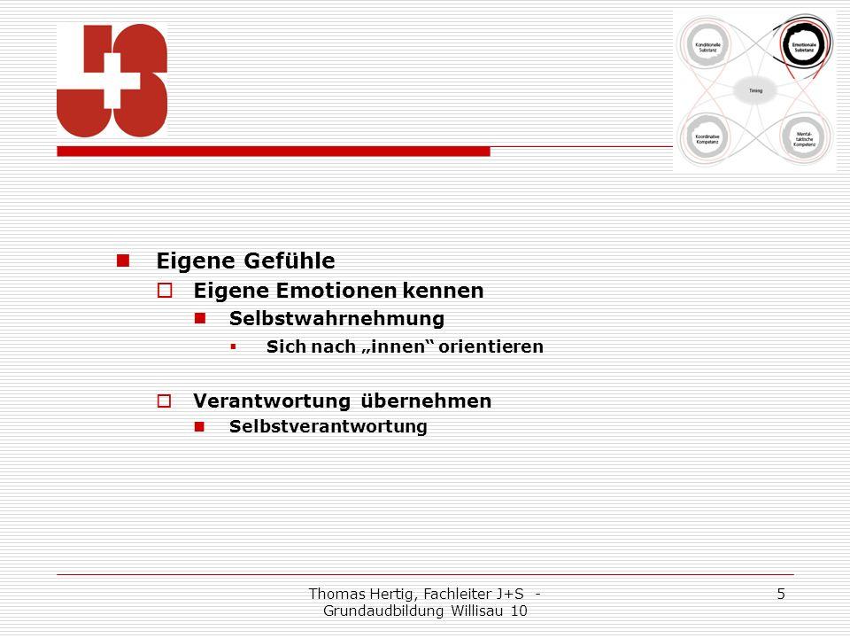 Thomas Hertig, Fachleiter J+S - Grundaudbildung Willisau 10 5 Eigene Gefühle Eigene Emotionen kennen Selbstwahrnehmung Sich nach innen orientieren Verantwortung übernehmen Selbstverantwortung