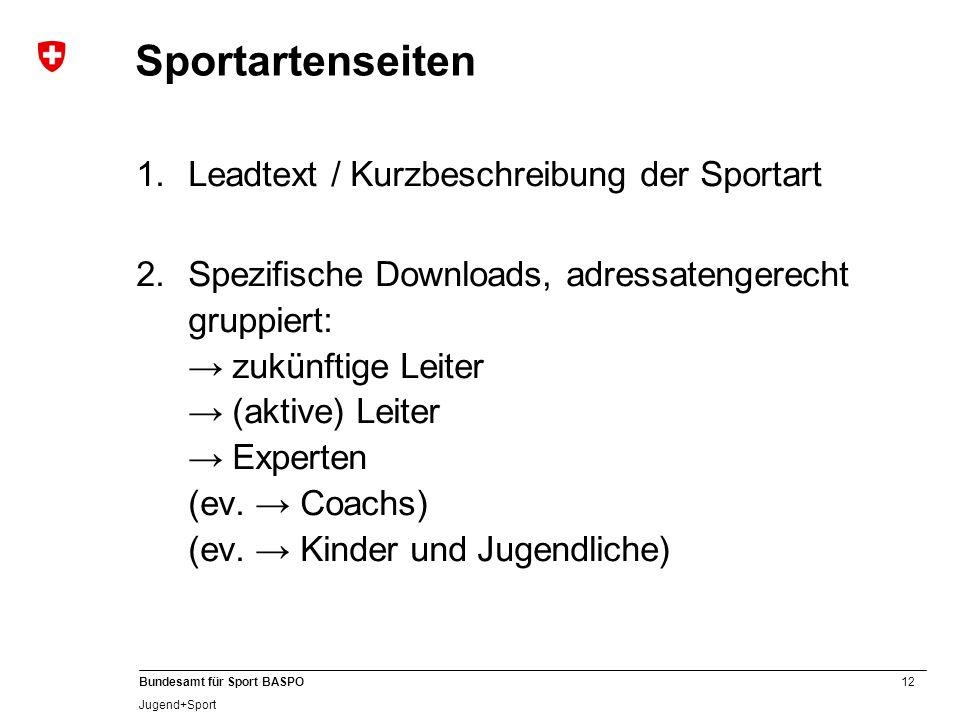 12 Bundesamt für Sport BASPO Jugend+Sport Sportartenseiten 1.Leadtext / Kurzbeschreibung der Sportart 2.Spezifische Downloads, adressatengerecht gruppiert: zukünftige Leiter (aktive) Leiter Experten (ev.