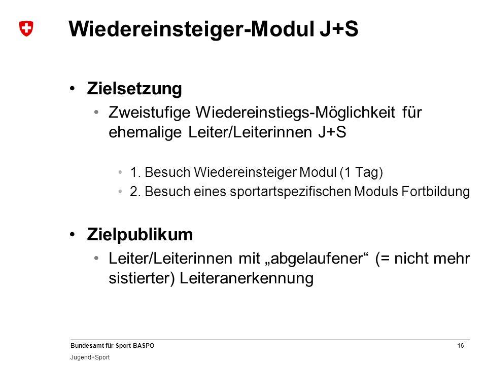 16 Bundesamt für Sport BASPO Jugend+Sport Wiedereinsteiger-Modul J+S Zielsetzung Zweistufige Wiedereinstiegs-Möglichkeit für ehemalige Leiter/Leiterinnen J+S 1.