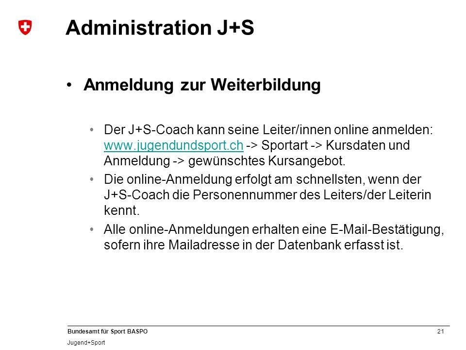 21 Bundesamt für Sport BASPO Jugend+Sport Administration J+S Anmeldung zur Weiterbildung Der J+S-Coach kann seine Leiter/innen online anmelden: www.jugendundsport.ch -> Sportart -> Kursdaten und Anmeldung -> gewünschtes Kursangebot.