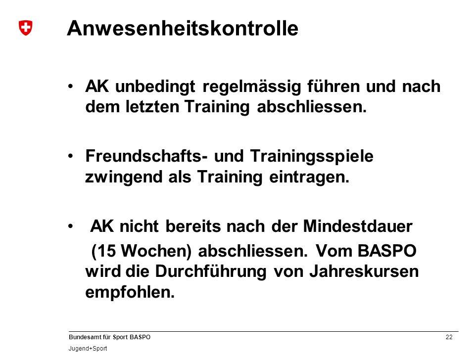 22 Bundesamt für Sport BASPO Jugend+Sport Anwesenheitskontrolle AK unbedingt regelmässig führen und nach dem letzten Training abschliessen.