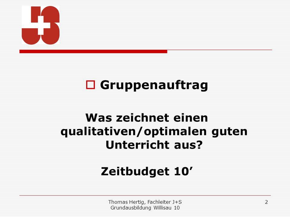 Thomas Hertig, Fachleiter J+S Grundausbildung Willisau 10 2 Gruppenauftrag Was zeichnet einen qualitativen/optimalen guten Unterricht aus? Zeitbudget