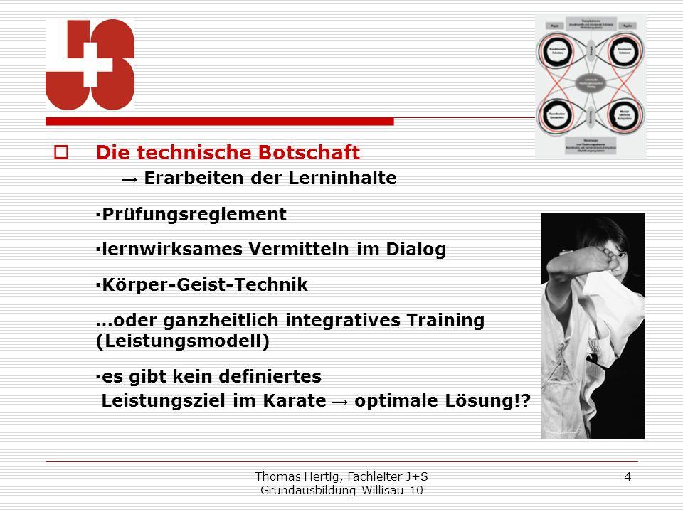 Thomas Hertig, Fachleiter J+S Grundausbildung Willisau 10 4 Die technische Botschaft Erarbeiten der Lerninhalte Prüfungsreglement lernwirksames Vermit