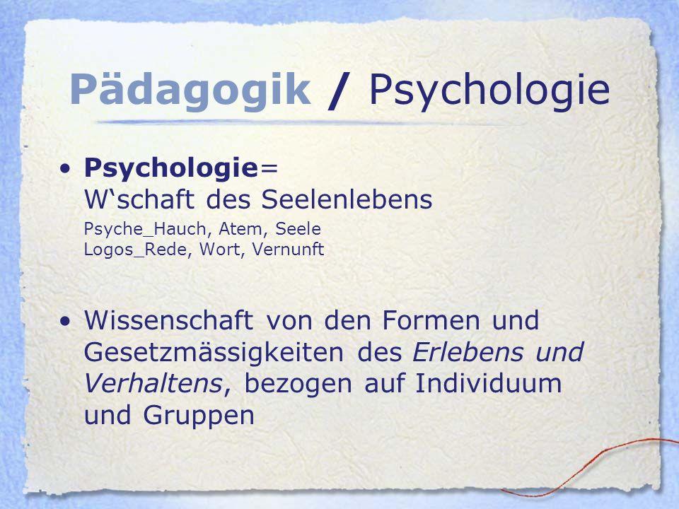 Pädagogik / Psychologie Psychologie= Wschaft des Seelenlebens Psyche_Hauch, Atem, Seele Logos_Rede, Wort, Vernunft Wissenschaft von den Formen und Ges