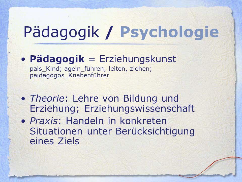 Pädagogik / Psychologie Pädagogik = Erziehungskunst pais_Kind; agein_führen, leiten, ziehen; paidagogos_Knabenführer Theorie: Lehre von Bildung und Er
