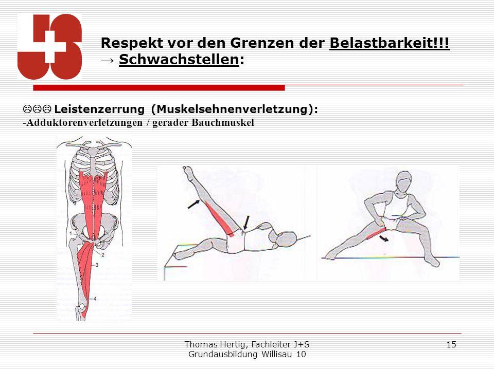 Thomas Hertig, Fachleiter J+S Grundausbildung Willisau 10 15 Respekt vor den Grenzen der Belastbarkeit!!! Schwachstellen: Leistenzerrung (Muskelsehnen