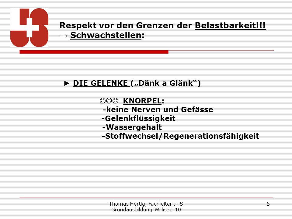 Thomas Hertig, Fachleiter J+S Grundausbildung Willisau 10 5 Respekt vor den Grenzen der Belastbarkeit!!! Schwachstellen: DIE GELENKE (Dänk a Glänk) KN