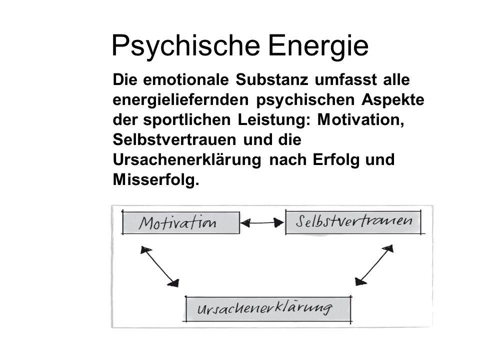 Psychische Energie Die emotionale Substanz umfasst alle energieliefernden psychischen Aspekte der sportlichen Leistung: Motivation, Selbstvertrauen und die Ursachenerklärung nach Erfolg und Misserfolg.